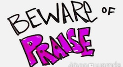Beware of Praise [Pic of the Week]